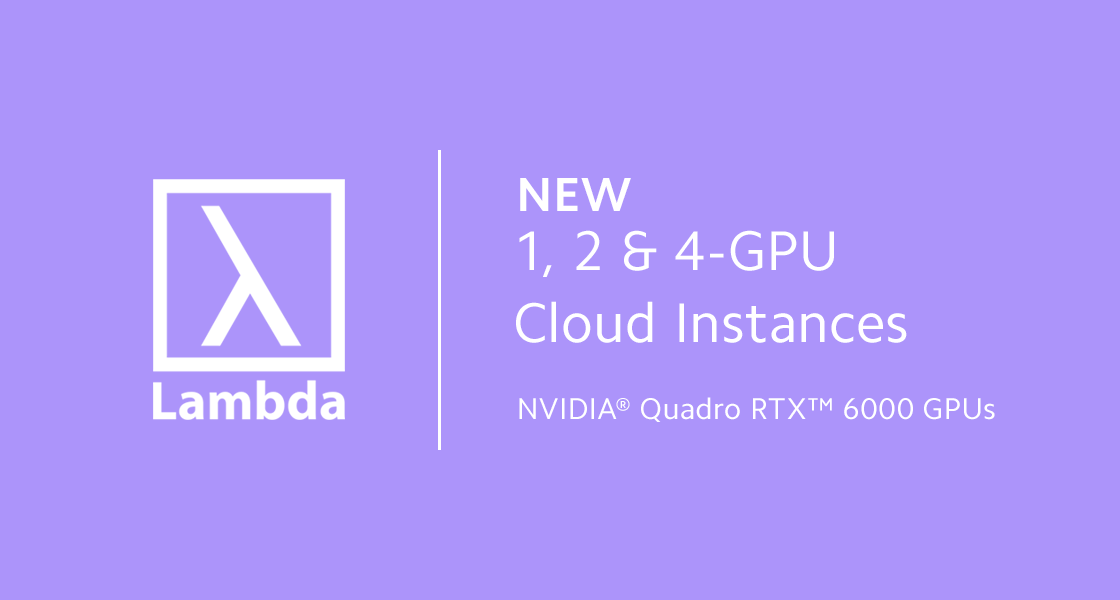 New 1, 2 & 4-GPU Cloud Instances with NVIDIA Quadro RTX 6000 GPUs